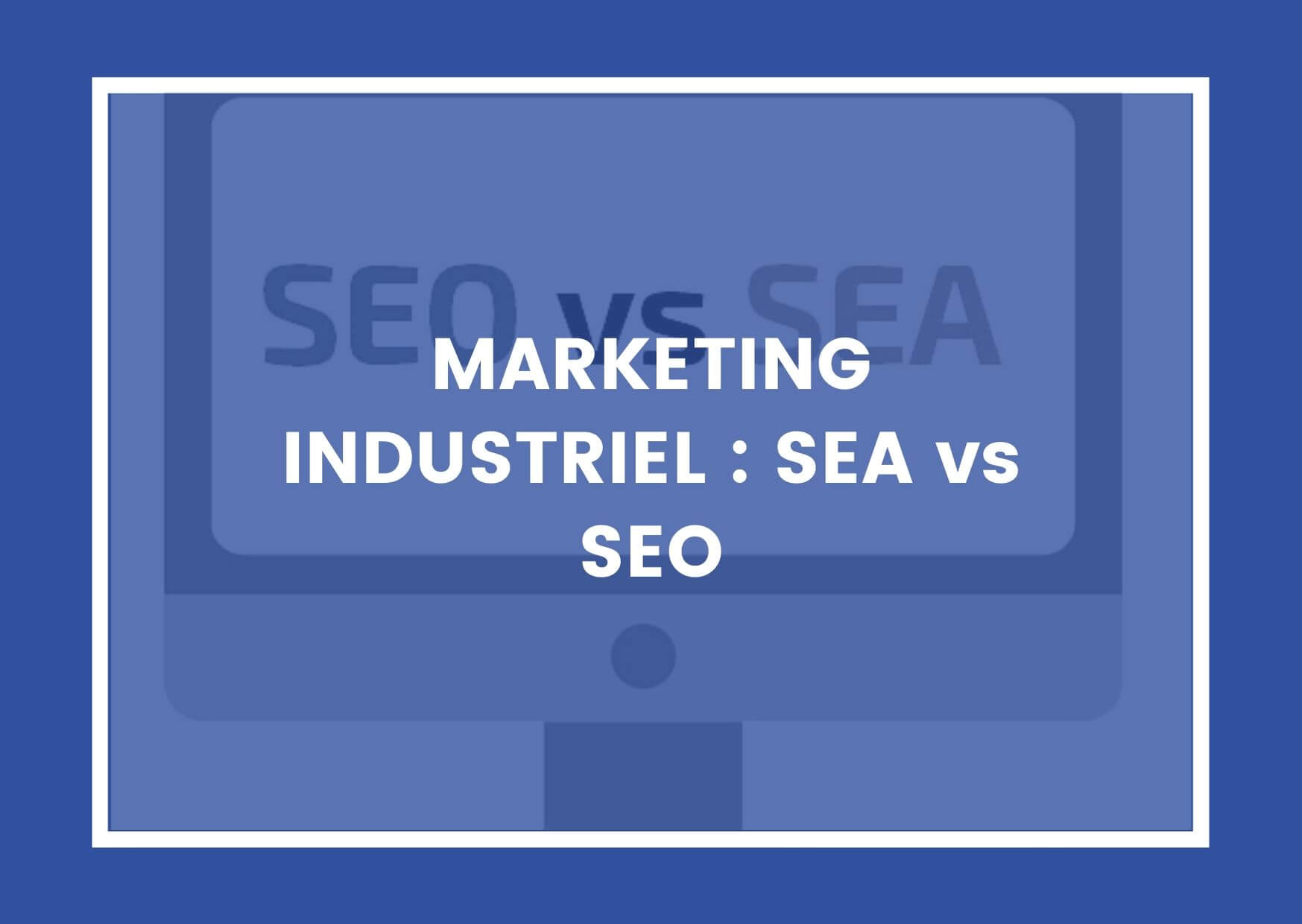 MARKETING INDUSTRIEL : SEA vs SEO